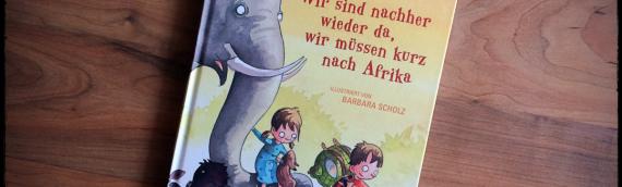 """Kinderbuch: """"Wir sind nachher wieder da, wir müssen kurz nach Afrika"""" von Oliver Scherz"""